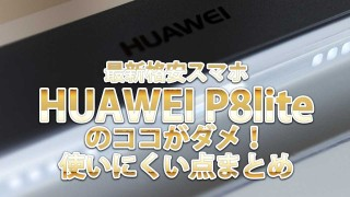 最新格安スマホ「HUAWEI P8lite」のココがダメ!使いにくい点まとめ