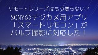 【SONY α6000】スマホからバルブ撮影が可能になった!「スマートリモコン」が神アプデ