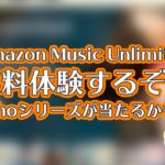 Amazon Music Unlimited無料登録でEchoシリーズが当たるかも!