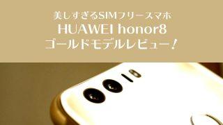 美しすぎるSIMフリースマホHUAWEI honor8ゴールドモデルレビュー!