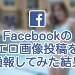 Facebookのエロ画像投稿を通報してみた結果。簡単だよ!