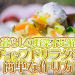 一人暮らしの野菜不足解消!チョップドサラダの簡単な作り方