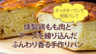 ダッチオーブンで燻製パン?燻製鶏もも肉とチーズを練り込んだ、ふんわり香る手作りパン