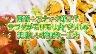野菜+スナック菓子?サラダがモリモリ食べられる美味しい料理の一工夫