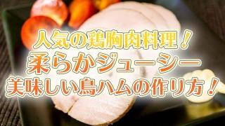 人気の鶏胸肉料理!柔らかジューシー美味しい鳥ハムの作り方!