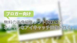 【ブロガー向け】完全無料!PIXLRでオシャレなアイキャッチ画像を作る方法