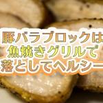 豚バラブロックは魚焼きグリルで脂を落としてヘルシーに!