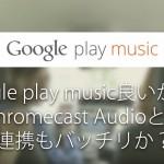 Google Playミュージック良いかも!ChromeCastAudioとの連携もバッチリか?