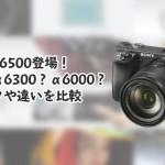 SONYα6500登場!買いはα6300?α6000?スペックや違いを比較