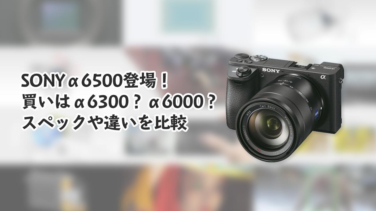SONYα6500登場!買い時なのはα6300?α6000?スペックや違いを比較