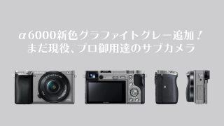α6000新色グラファイトグレー追加!まだ現役、プロ御用達のサブカメラ