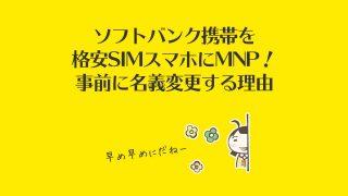 ソフトバンク携帯を格安SIMスマホにMNP!事前に名義変更する理由