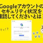 Googleアカウントのセキュリティ状況を確認してくださいとは?