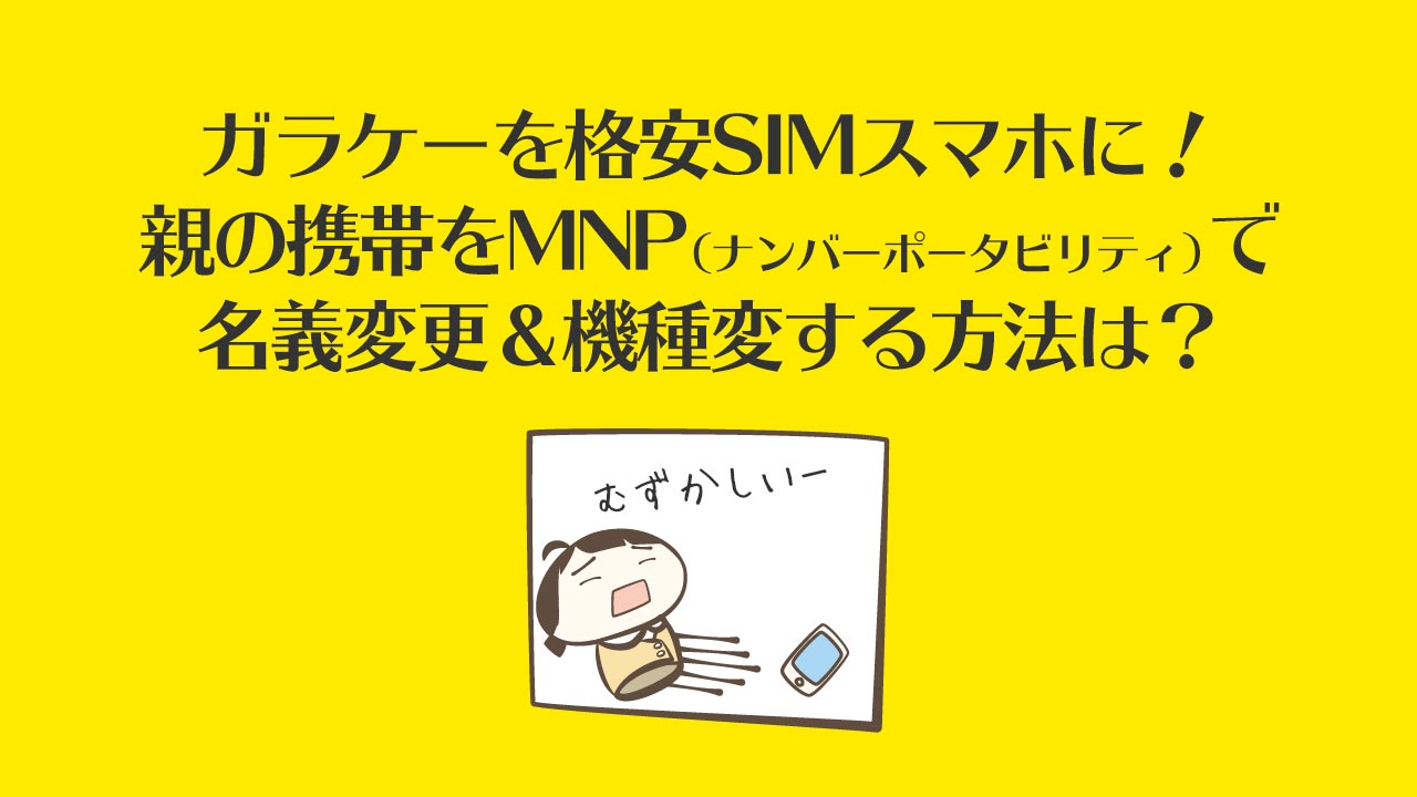 ガラケーを格安SIMスマホに!親の携帯をMNP(ナンバーポータビリティ)で名義変更&機種変する方法は?