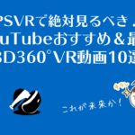 PSVRで絶対見るべき!YouTubeおすすめ&最新3D360°VR動画10選