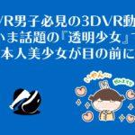 PSVR男子必見の3DVR動画!『透明少女』で日本人美少女が目の前に!
