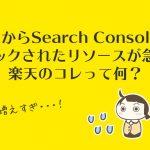 4月からSearchConsoleでブロックされたリソースが急増!楽天のコレって何?
