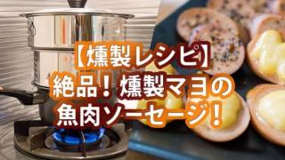 【燻製レシピ】燻製マヨネーズが美味い!魚肉ソーセージの燻製を作ろう