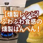 【燻製レシピ】ふわふわ食感の燻製はんぺん!これは大人のおやつだ!