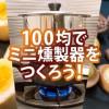 【燻製】総額400円!100円ショップで作る手作りミニ燻製器!